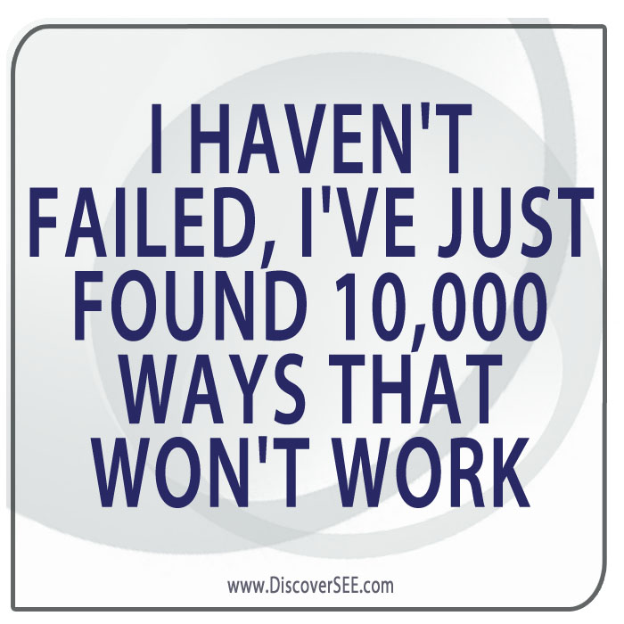 I HAVEN'T FAILED, I'VE JUST FOUND 10,000 WAYS THAT WON'T WORK
