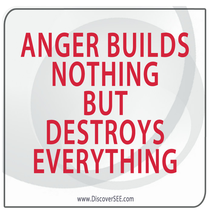 ANGER BUILDS NOTHING BUT DESTROYS EVERYTHING