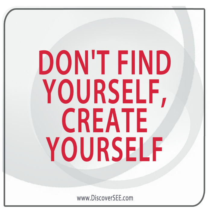 DON'T FIND YOURSELF, CREATE YOURSELF