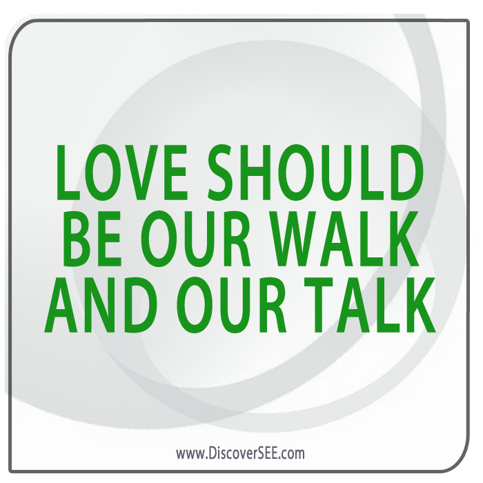 LOVE SHOULD BE OUR WALK AND OUR TALK