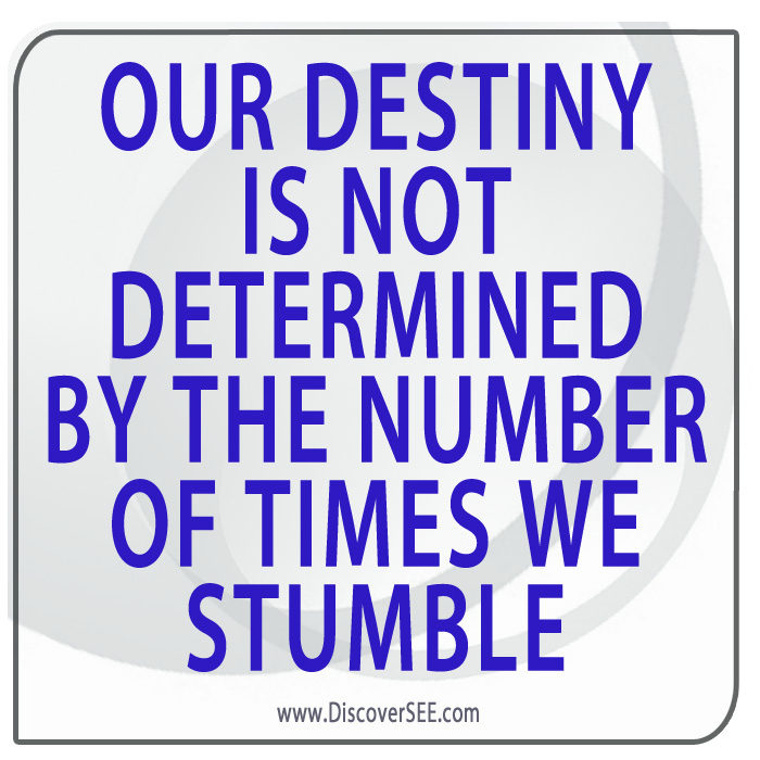 OUR DESTINY IS NOT DETERMINED BY THE NUMBER OF TIMES WE STUMBLE