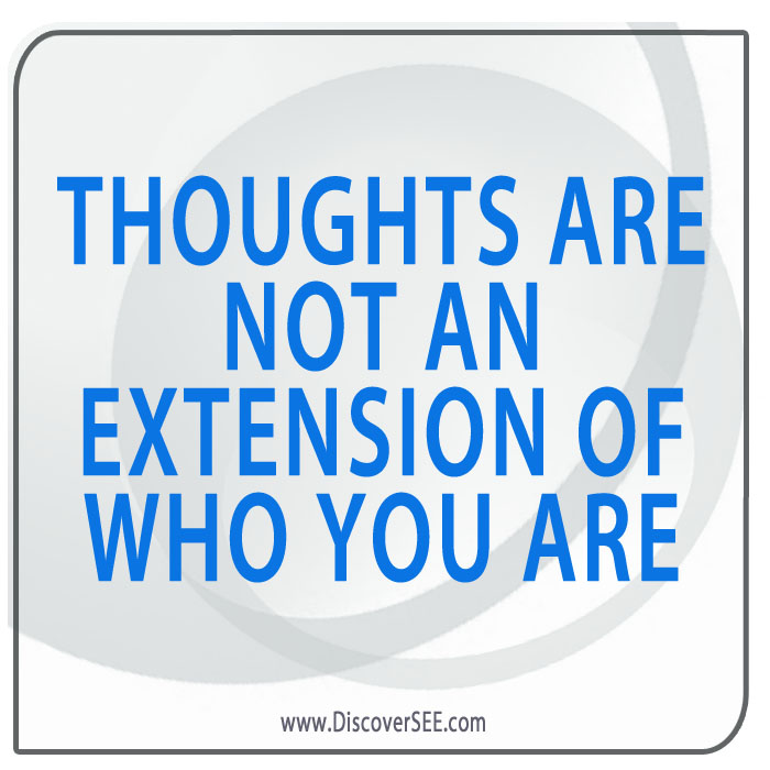 THOUGHTS ARE NOT AN EXTENSION OF WHO YOU ARE