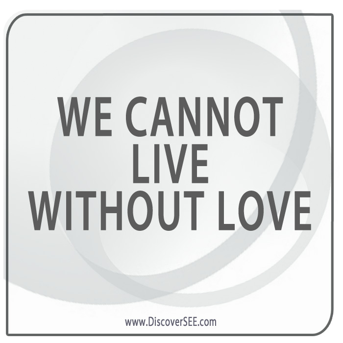 WE CANNOT LIVE WITHOUT LOVE